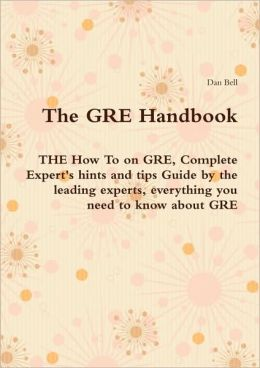 The Gre Handbook - The How To On Gre, Complete Expert's Hints And Tips Guide By The Leading Experts, Everything You Need To Know About Gre