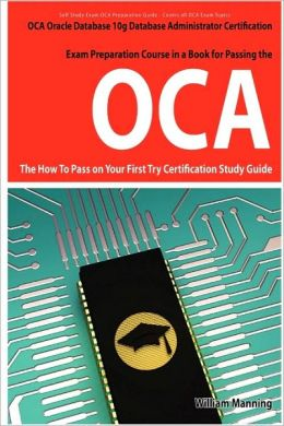 Oracle Database 10g Database Administrator Oca Certification Exam Preparation Course In A Book For Passing The Oracle Database 10g Database Administrator Oca Exam - The How To Pass On Your First Try Certification Study Guide