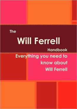 The Will Ferrell Handbook - Everything You Need To Know About Will Ferrell