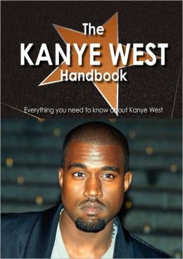 The Kanye West Handbook - Everything You Need To Know About Kanye West