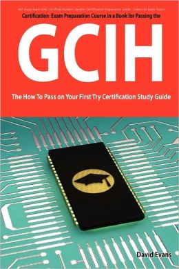 Giac Certified Incident Handler Certification (Gcih) Exam Preparation Course In A Book For Passing The Gcih Exam - The How To Pass On Your First Try Certification Study Guide