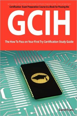 Giac Certified Intrusion Analyst Certification (Gcia) Exam Preparation Course In A Book For Passing The Gcia Exam - The How To Pass On Your First Try Certification Study Guide