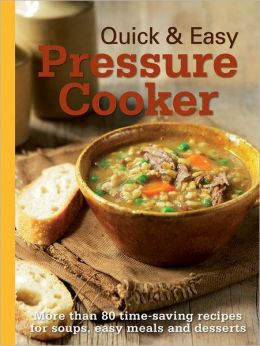 Quick & Easy Pressure Cooker: More Than 80 Time-Saving Recipes for Soups, Easy Meals and Desserts