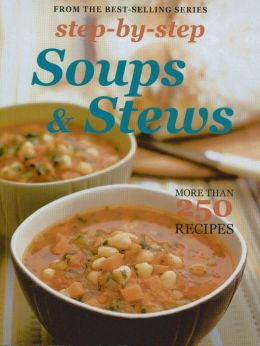 Step by Step Soups and Stews: More Than 250 Recipes