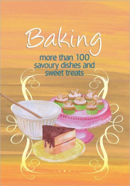 Baking: More Than 100 Savoury Dishes and Sweet Treats