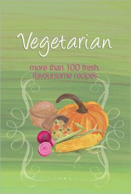 Vegetarian: More Than 100 Fresh, Flavoursome Recipes