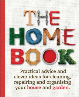The Home Book: Practical Advice and Clever Ideas for Cleaning, Repairing and Organising Your House and Garden