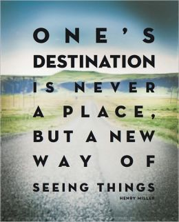 One's Destination is Never a Place, But a New Way of Seeing Things