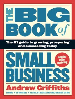 The Big Book of Small Business: The #1 Guide to Growing, Prospering and Succeeding Today