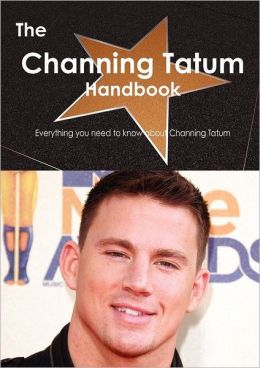 The Channing Tatum Handbook - Everything You Need to Know about Channing Tatum