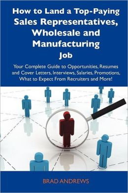How to Land a Top-Paying Sales Representatives, Wholesale and Manufacturing Job: Your Complete Guide to Opportunities, Resumes and Cover Letters, Inte