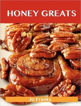 Honey Greats: Delicious Honey Recipes, the Top 100 Honey Recipes