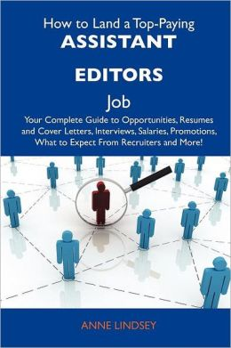 How to Land a Top-Paying Assistant editors Job: Your Complete Guide to Opportunities, Resumes and Cover Letters, Interviews, Salaries, Promotions, What to Expect From Recruiters and More