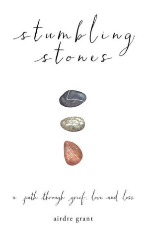 Stumbling Stones: A Path through Grief, Love and Loss