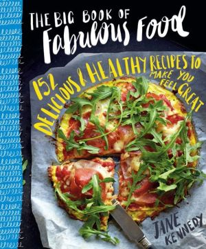 The Big Book of Fabulous Food: 152 Delicious & Healthy Recipes to Make You Feel Great