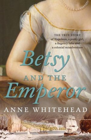 Betsy and the Emperor: The True Story of Napoleon, a Pretty Girl, a Regency Rake and a Colonial Misadventure