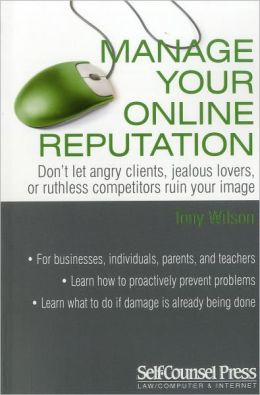 Manage Your Online Reputation: Don't Let Angry Clients, Jealous Lovers, or Ruthless Competitors Ruin Your Image