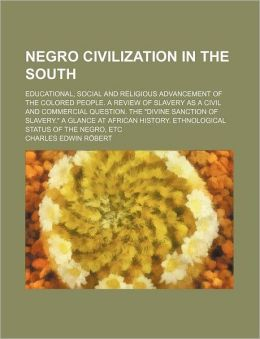 Negro Civilization in the South; Educational, Social and Religious Advancement of the Colored People. a Review of Slavery as a Civil and Commercial Qu