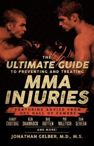 The Ultimate Guide to Preventing and Treating MMA Injuries: Featuring advice from UFC Hall of Famers Randy Couture, Ken Shamrock, Bas Rutten, Pat Miletich, Dan Severn and more!