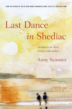Last Dance in Shediac: Memories of My Mum, Molly Lamb Bobak