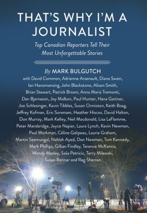 That's Why I'm a Journalist: Top Canadian Reporters Tell Their Most Unforgettable Stories