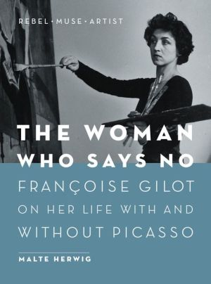 The Woman Who Says No: Francoise Gilot on Her Life With and Without Picasso - Rebel, Muse, Artist