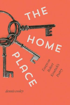 The Home Place: Essays on Robert Kroetsch