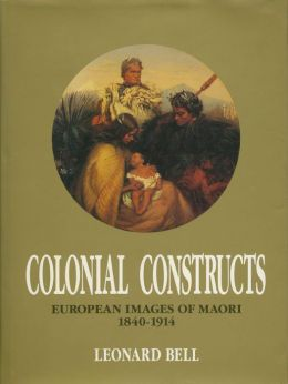 Colonial Constructs: European images of Maori, 1840-1914