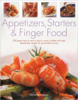 Appetizers, Starters & Finger Food: 200 great ways to start a meal or serve a buffet with style