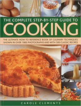 The Complete Step-by-Step Guide to Cooking: The ultimate how-to reference book of culinary techniques shown in over 1550 photographs and with 500 classic recipes