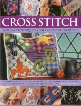 Cross Stitch: Skills, Techniques, 150 Practical Projects: Everything you need to know to master a decorative craft, with 600 easy-to-follow charts and step-by-step photographs