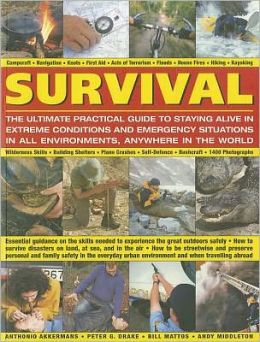 Survival: The Ultimate Practical Guide to Staying Alive in Extreme Conditions and Emergency Situations: Essential guidance on the skills needed to experience the outdoors safely: how to survive disasters on land, at sea, and in the air; how to be streetwi