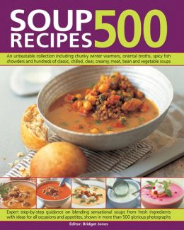 500 Soup Recipes: An unbeatable collection including chunky winter warmers, oriental broths, spicy fish chowders and hundreds of classic, chilled, clear, creany, meat, bean and vegetable soups