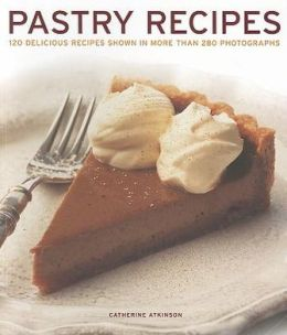 Pastry Recipes: 120 delicious recipes shown in more than 280 photographs