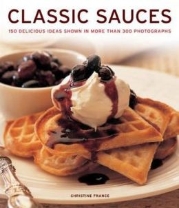 Classic Sauces: 150 delicious ideas shown in more than 300 photographs