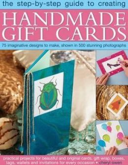 The Step-By-Step Guide to Creating Handmade Gift Cards: 75 imaginative designs to make, shown in 500 stunning photographs