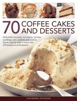 70 Coffee Cakes and Desserts: Delectable Mousses, Ice Creams, Terrines, Puddings, Pies, Pastries and Cookies, Shown Step by Step in More Than 270 Gorgeous Photographs