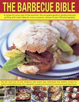 The Barbecue Bible: A Recipe for Every Day of the Summer: The Complete Guide to Barbecuing and Grilling with Meal Ideas for Every Occasion, Shown in over 700 Photographs