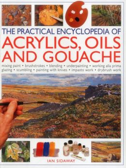 The Practical Encyclopedia of Acrylics, Oils and Gouache: mixing paint, brush strokes, gouache, masking out, glazing, wet-into-wet, drybrush painting, stretching canvas, painting with knives, light to dark