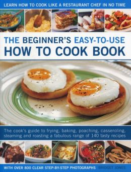 The Beginner's Easy-to-Use How to Cook Book: The cook's guide to frying, grilling, poaching, steaming, casseroling and roasting a fabulous range of tasty meals, for every day and easy entertaining