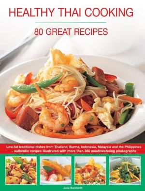 Healthy Thai Cooking: 80 Great Recipes: Low-Fat Traditional Recipes From Thailand, Burma, Indonesia, Malaysia And The Philippines - Authentic Recipes Shown In Over 360 Mouthwatering Photographs