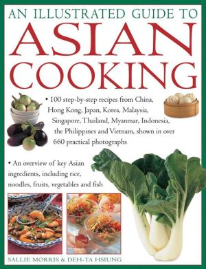An Illustrated Guide To Asian Cooking: 100 Step-By-Step Recipes From China, Hong Kong, Japan, Korea, Malaysia, Singapore, Thailand, Myanmar, Indonesia, The Philippines And Vietnam, Shown In Over 660 Practical Photographs