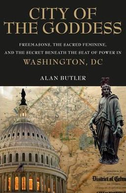 City of the Goddess: Freemasons, the Sacred Feminine, and the Secret Beneath the Seat of Power in Washington, DC
