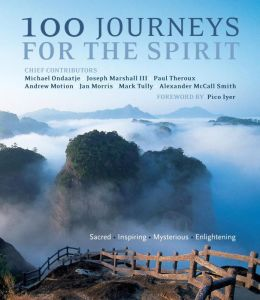100 Journeys for the Spirit: Sacred, Inspiring, Mysterious, Enlightening. Chief Contributors, Michael Ondaatje ... [Et Al.]