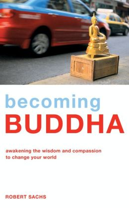 Becoming Buddha: Awakening the Wisdom and Compassion to Change Your World