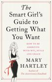 Book Cover Image. Title: The Smart Girl's Guide to Getting What You Want:  How to be assertive with wit, style and grace, Author: Mary Hartley
