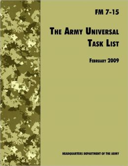 The Army Universal Task List: The Official U.S. Army Field Manual FM 7-15 (Incorporating change 4, October 2010)