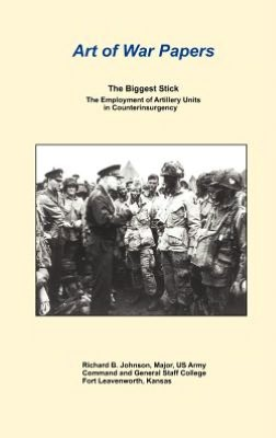 The Biggest Stick: The Employment of Artillery Units in Counterinsurgency (Art of War Papers series)