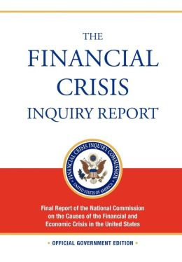 The Financial Crisis Inquiry Report: FULL Final Report (Includiing Dissenting Views) Of The National Commission On The Causes Of The Financial And Economic Crisis In The United States
