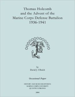 Thomas Holcomb and the Advent of the Marine Corps Defense Battallion 1936-1991